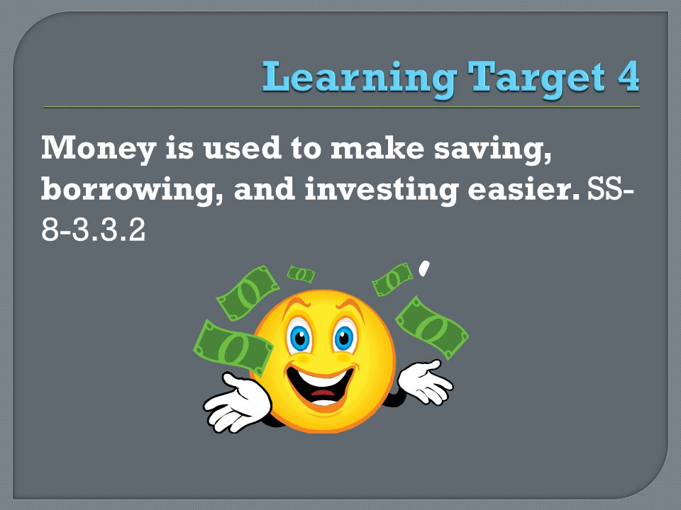 Money is used to make saving, borrowing, and investing easier. SS- 8-3.3.2