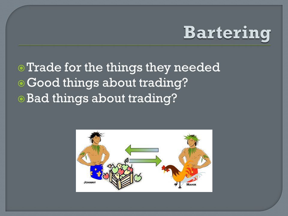 Trade for the things they needed Good things about trading? Bad things about trading?