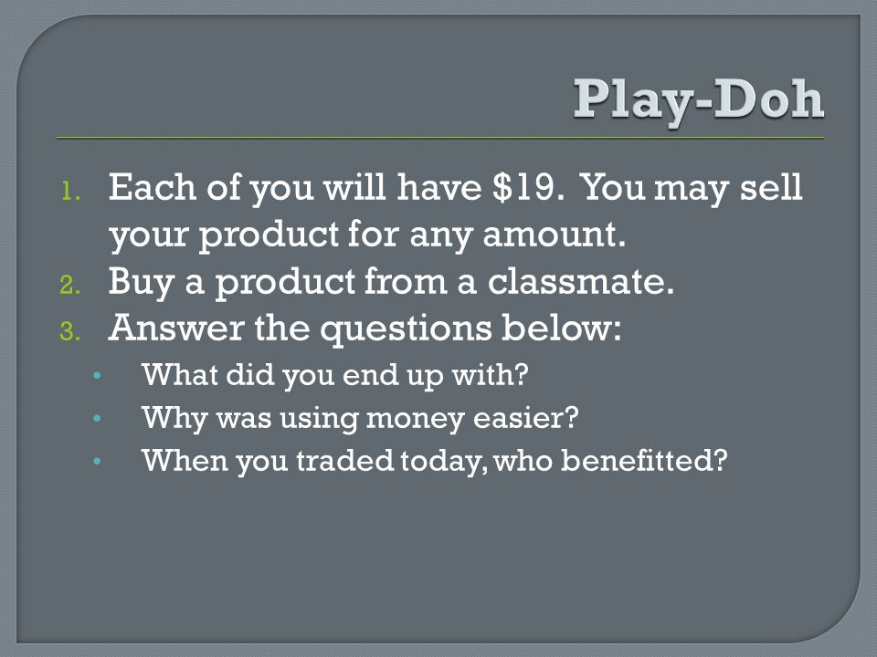 1. Each of you will have $19. You may sell your product for any amount. 2. Buy a product from a classmate. 3. Answer the questions below: What did you