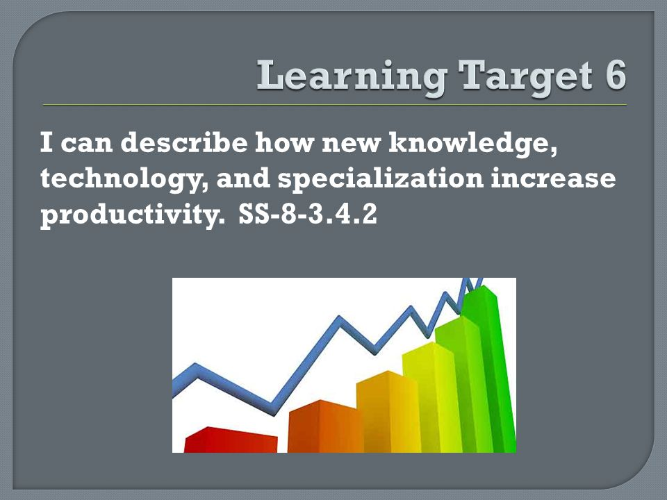 I can describe how new knowledge, technology, and specialization increase productivity. SS-8-3.4.2