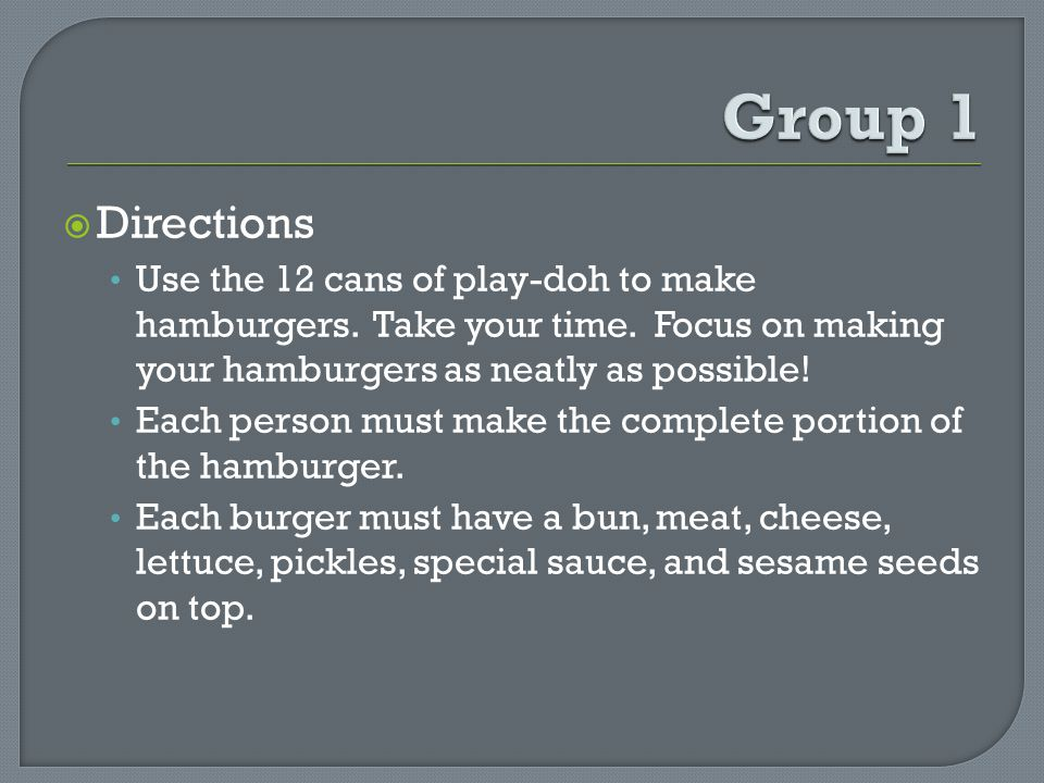 Directions Use the 12 cans of play-doh to make hamburgers. Take your time. Focus on making your hamburgers as neatly as possible! Each person must mak