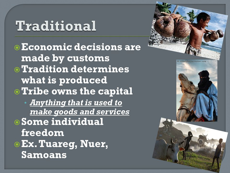 Economic decisions are made by customs Tradition determines what is produced Tribe owns the capital Anything that is used to make goods and services S