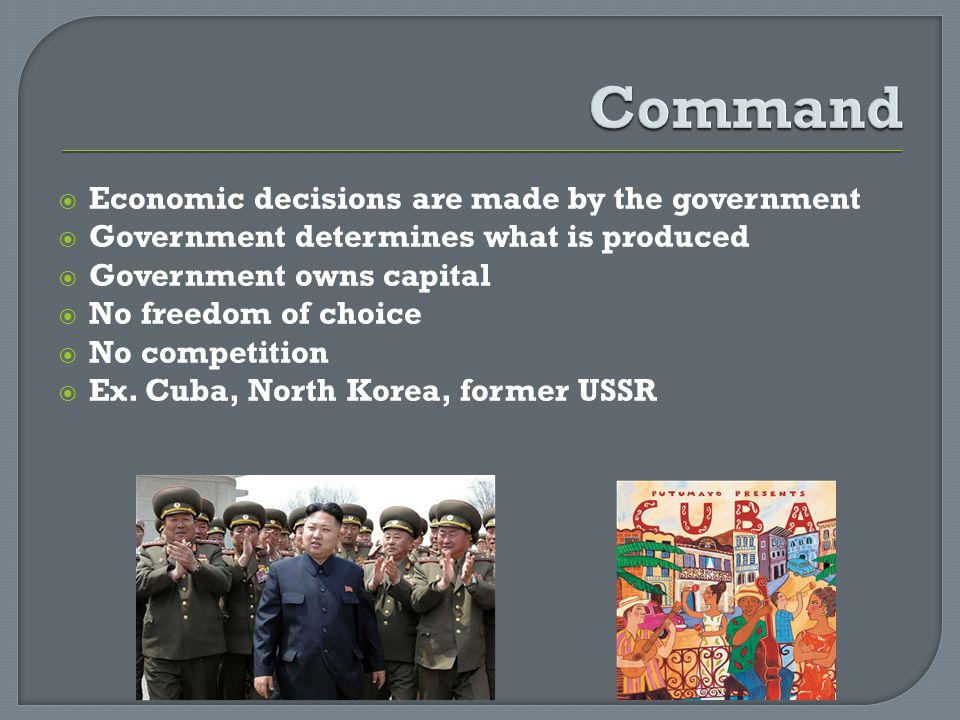 Economic decisions are made by the government Government determines what is produced Government owns capital No freedom of choice No competition Ex. C