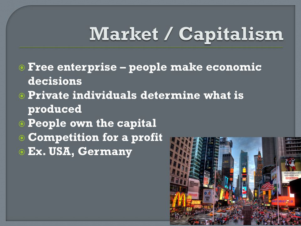 Free enterprise – people make economic decisions Private individuals determine what is produced People own the capital Competition for a profit Ex. US