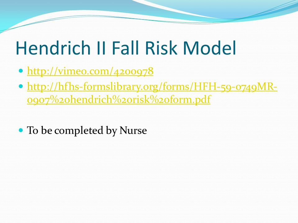 Hendrich II Fall Risk Model http://vimeo.com/4200978 http://hfhs-formslibrary.org/forms/HFH-59-0749MR- 0907%20hendrich%20risk%20form.pdf http://hfhs-f