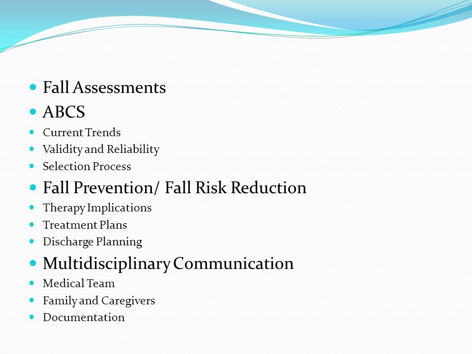 Fall Assessments ABCS Current Trends Validity and Reliability Selection Process Fall Prevention/ Fall Risk Reduction Therapy Implications Treatment Pl