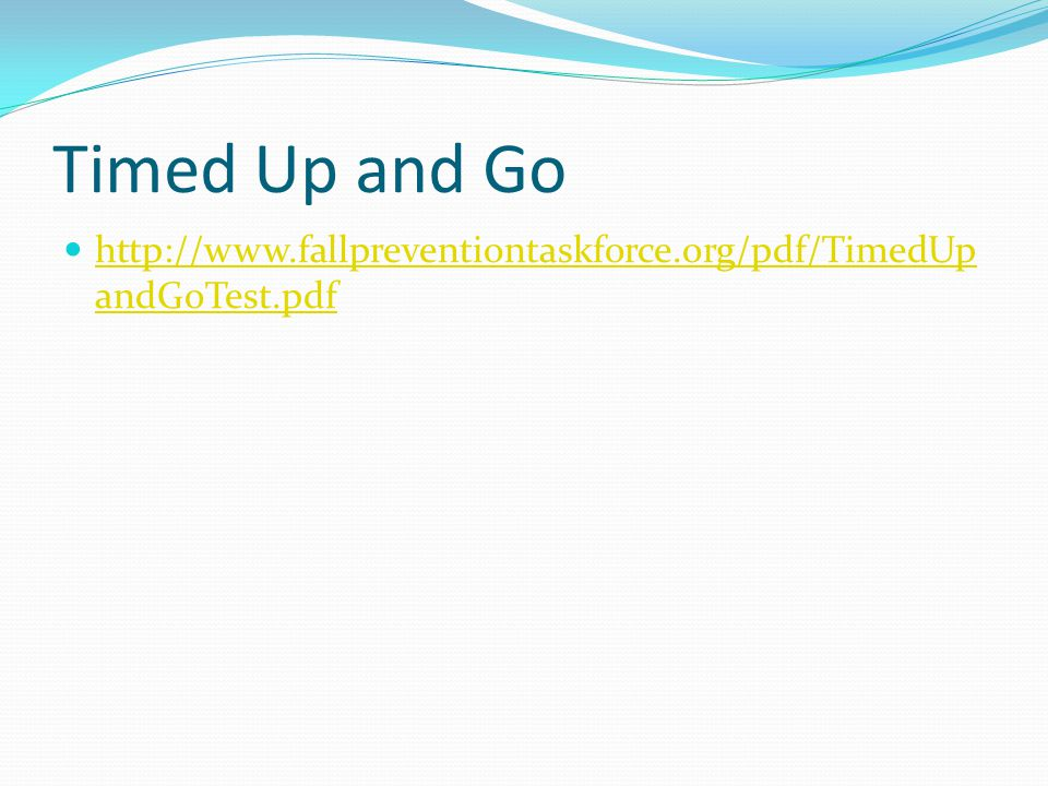 Timed Up and Go http://www.fallpreventiontaskforce.org/pdf/TimedUp andGoTest.pdf http://www.fallpreventiontaskforce.org/pdf/TimedUp andGoTest.pdf