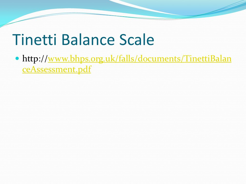 Tinetti Balance Scale http://www.bhps.org.uk/falls/documents/TinettiBalan ceAssessment.pdfwww.bhps.org.uk/falls/documents/TinettiBalan ceAssessment.pd