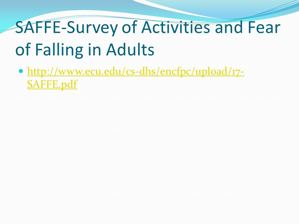 SAFFE-Survey of Activities and Fear of Falling in Adults http://www.ecu.edu/cs-dhs/encfpc/upload/17- SAFFE.pdf http://www.ecu.edu/cs-dhs/encfpc/upload