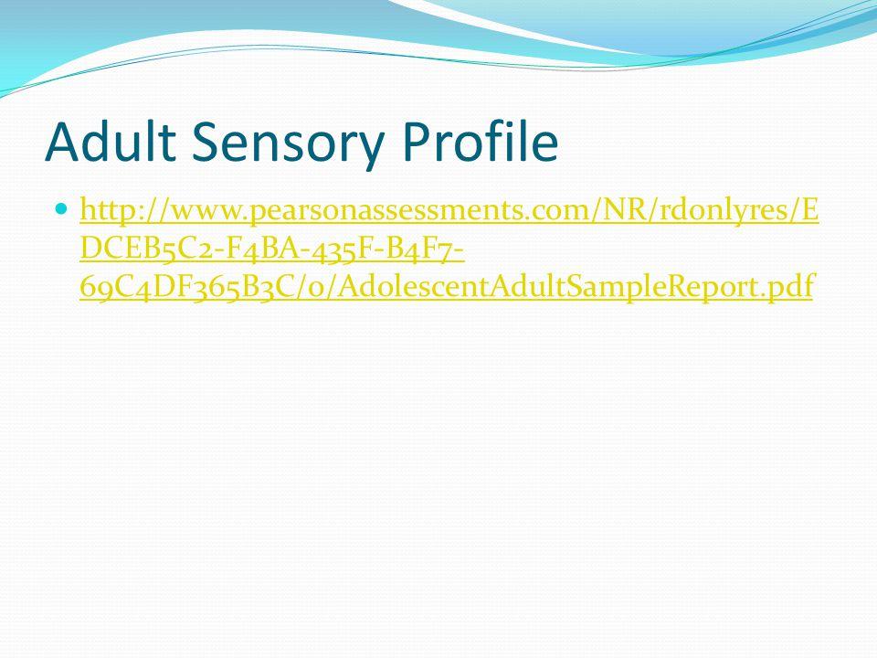 Adult Sensory Profile http://www.pearsonassessments.com/NR/rdonlyres/E DCEB5C2-F4BA-435F-B4F7- 69C4DF365B3C/0/AdolescentAdultSampleReport.pdf http://w