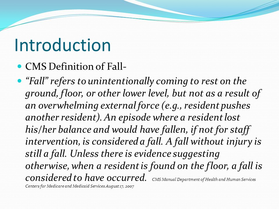 Introduction CMS Definition of Fall- Fall refers to unintentionally coming to rest on the ground, floor, or other lower level, but not as a result of