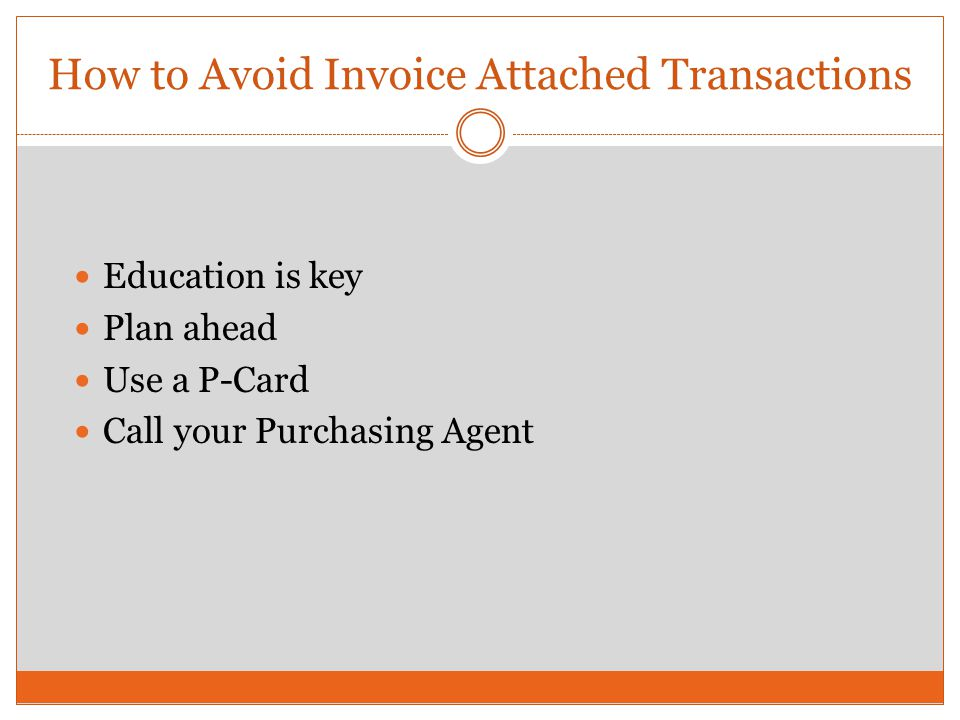 How to Avoid Invoice Attached Transactions Education is key Plan ahead Use a P-Card Call your Purchasing Agent