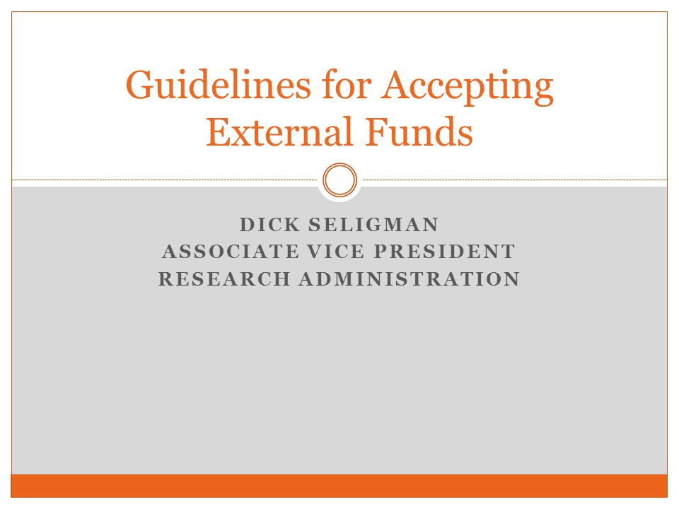 Guidelines for Accepting External Funds DICK SELIGMAN ASSOCIATE VICE PRESIDENT RESEARCH ADMINISTRATION