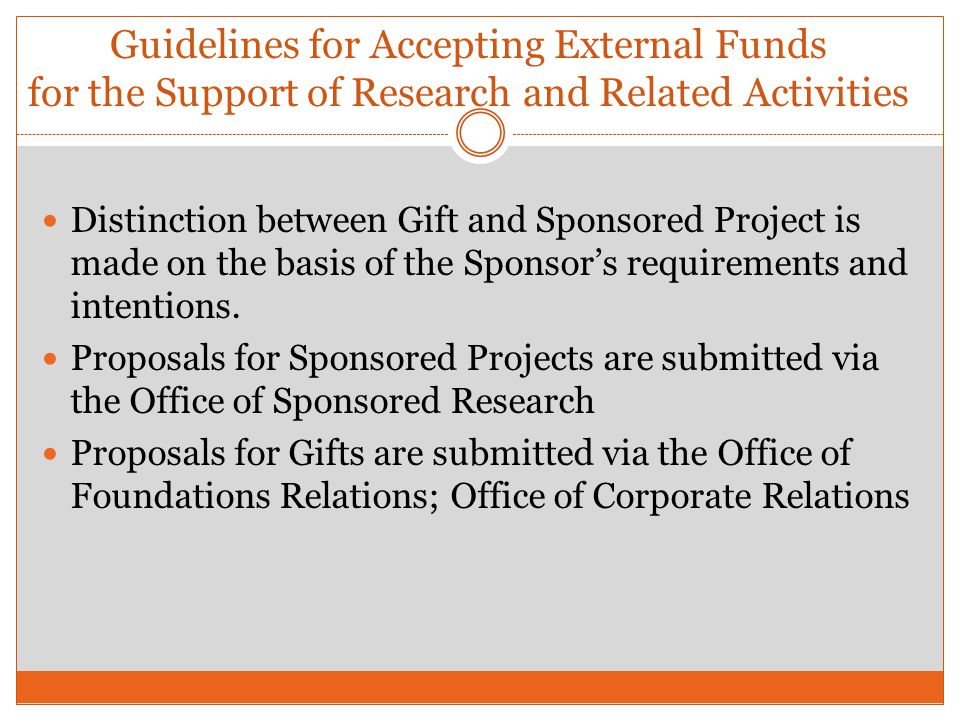 Distinction between Gift and Sponsored Project is made on the basis of the Sponsors requirements and intentions. Proposals for Sponsored Projects are