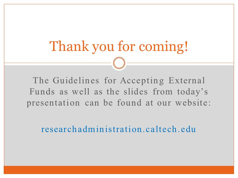 The Guidelines for Accepting External Funds as well as the slides from todays presentation can be found at our website: researchadministration.caltech
