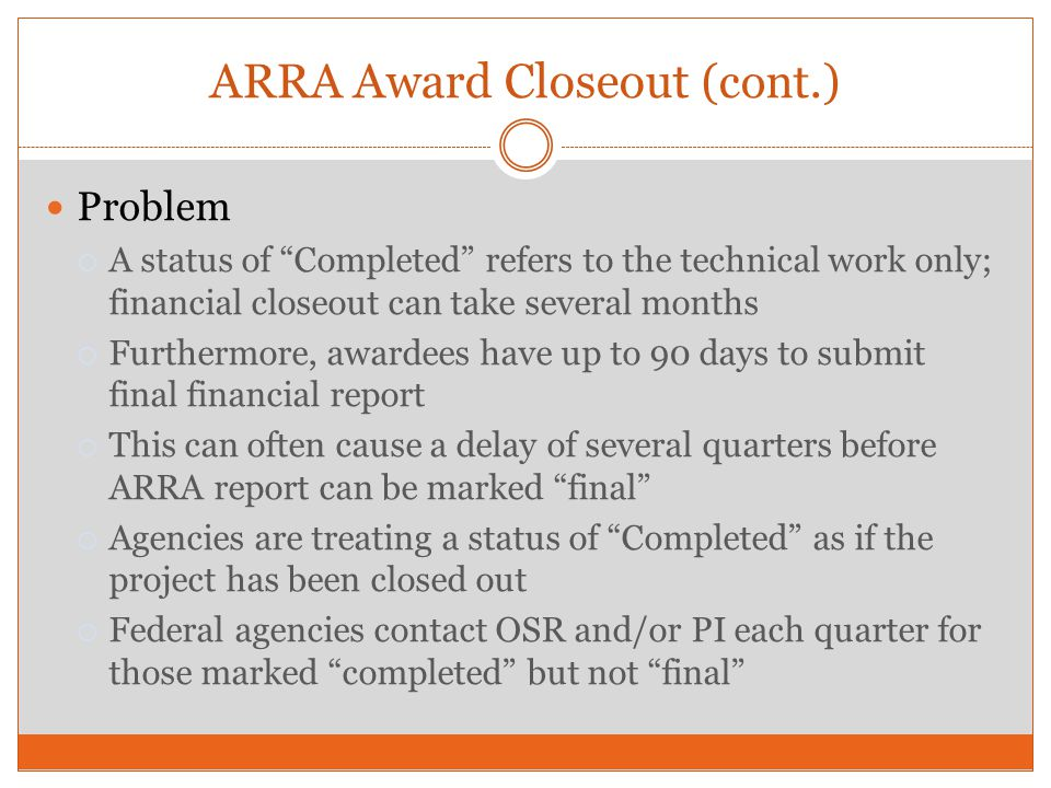 ARRA Award Closeout (cont.) Problem A status of Completed refers to the technical work only; financial closeout can take several months Furthermore, a