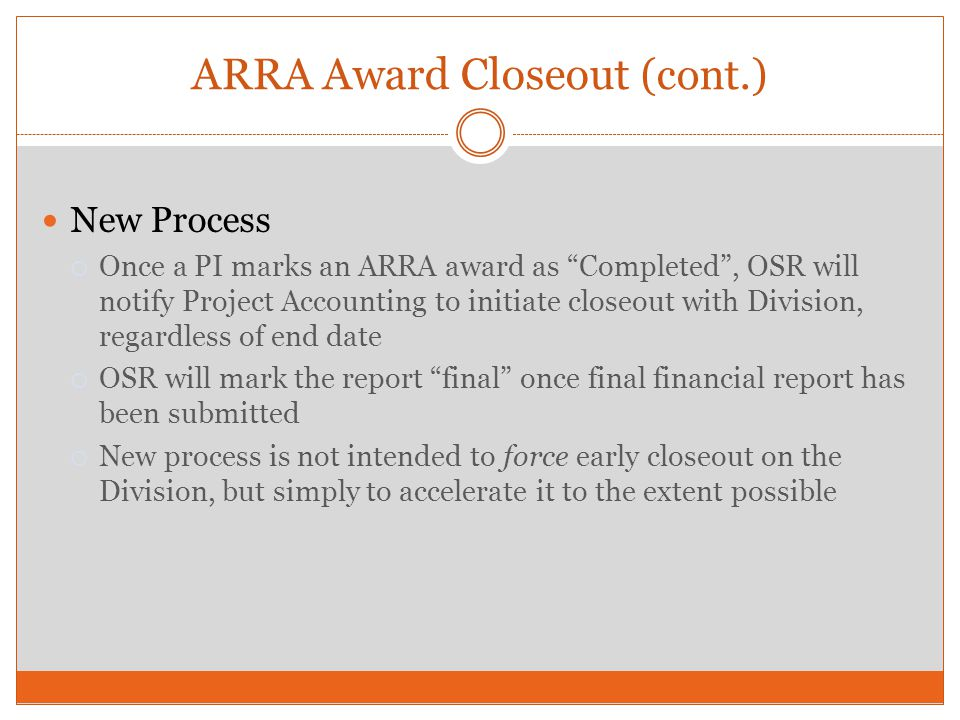 ARRA Award Closeout (cont.) New Process Once a PI marks an ARRA award as Completed, OSR will notify Project Accounting to initiate closeout with Divis