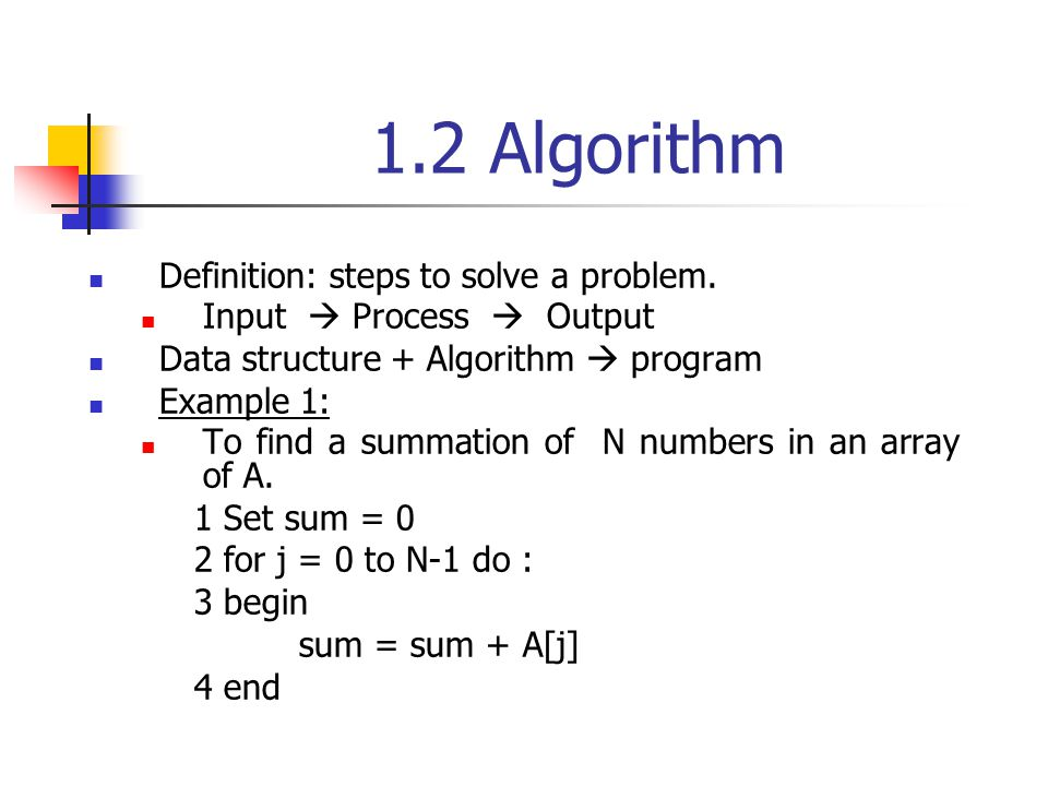 1.2 Algorithm Definition: steps to solve a problem. Input Process Output Data structure + Algorithm program Example 1: To find a summation of N number