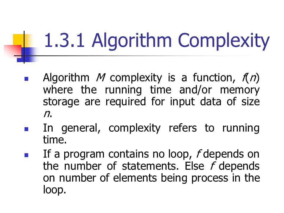 1.3.1 Algorithm Complexity Algorithm M complexity is a function, f(n) where the running time and/or memory storage are required for input data of size