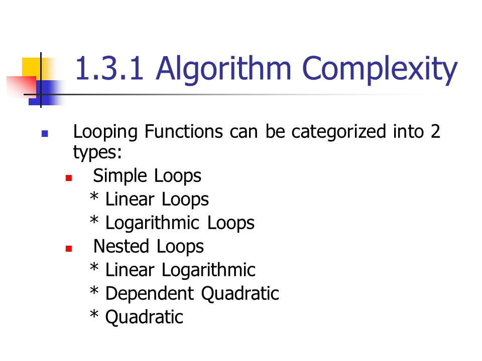 1.3.1 Algorithm Complexity Looping Functions can be categorized into 2 types: Simple Loops * Linear Loops * Logarithmic Loops Nested Loops * Linear Lo