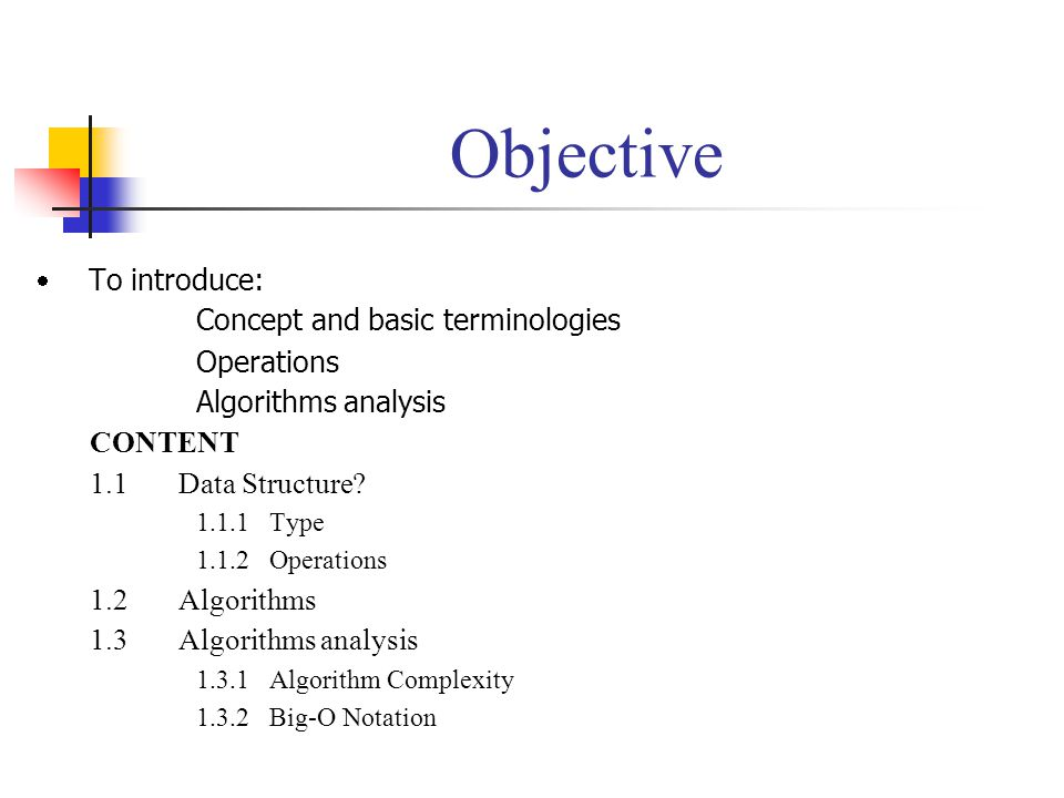 Objective To introduce: Concept and basic terminologies Operations Algorithms analysis CONTENT 1.1 Data Structure? 1.1.1 Type 1.1.2 Operations 1.2 Alg