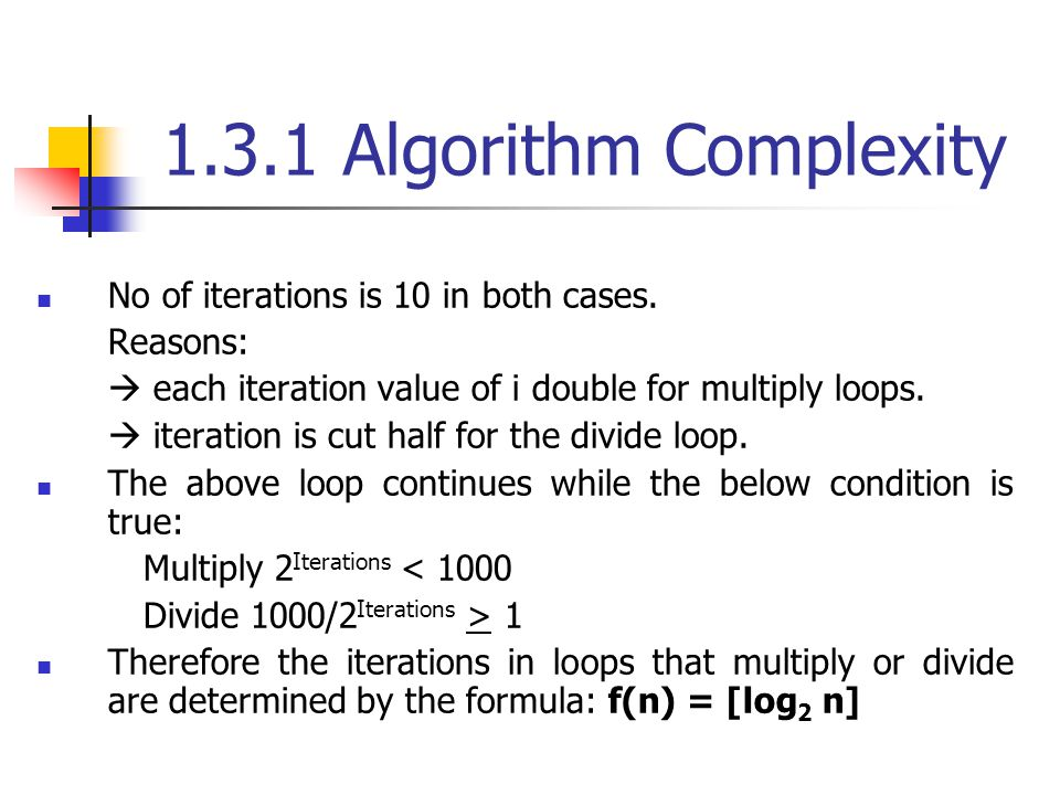 1.3.1 Algorithm Complexity No of iterations is 10 in both cases. Reasons: each iteration value of i double for multiply loops. iteration is cut half f