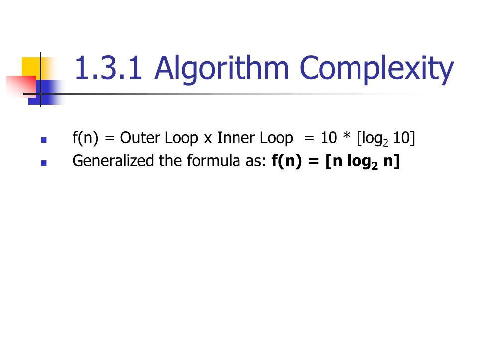 1.3.1 Algorithm Complexity f(n) = Outer Loop x Inner Loop = 10 * [log 2 10] Generalized the formula as: f(n) = [n log 2 n]