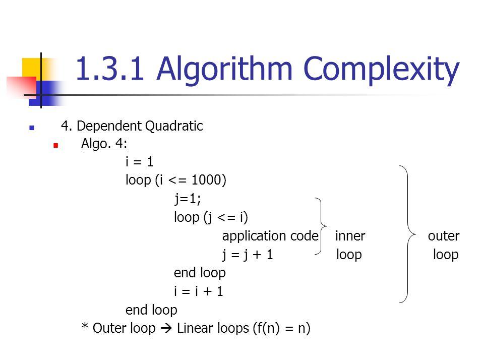 1.3.1 Algorithm Complexity 4. Dependent Quadratic Algo. 4: i = 1 loop (i <= 1000) j=1; loop (j <= i) application code inner outer j = j + 1 loop loop