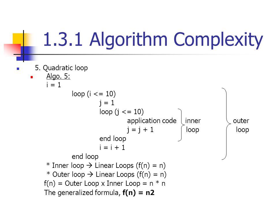 1.3.1 Algorithm Complexity 5. Quadratic loop Algo. 5: i = 1 loop (i <= 10) j = 1 loop (j <= 10) application code inner outer j = j + 1 loop loop end l