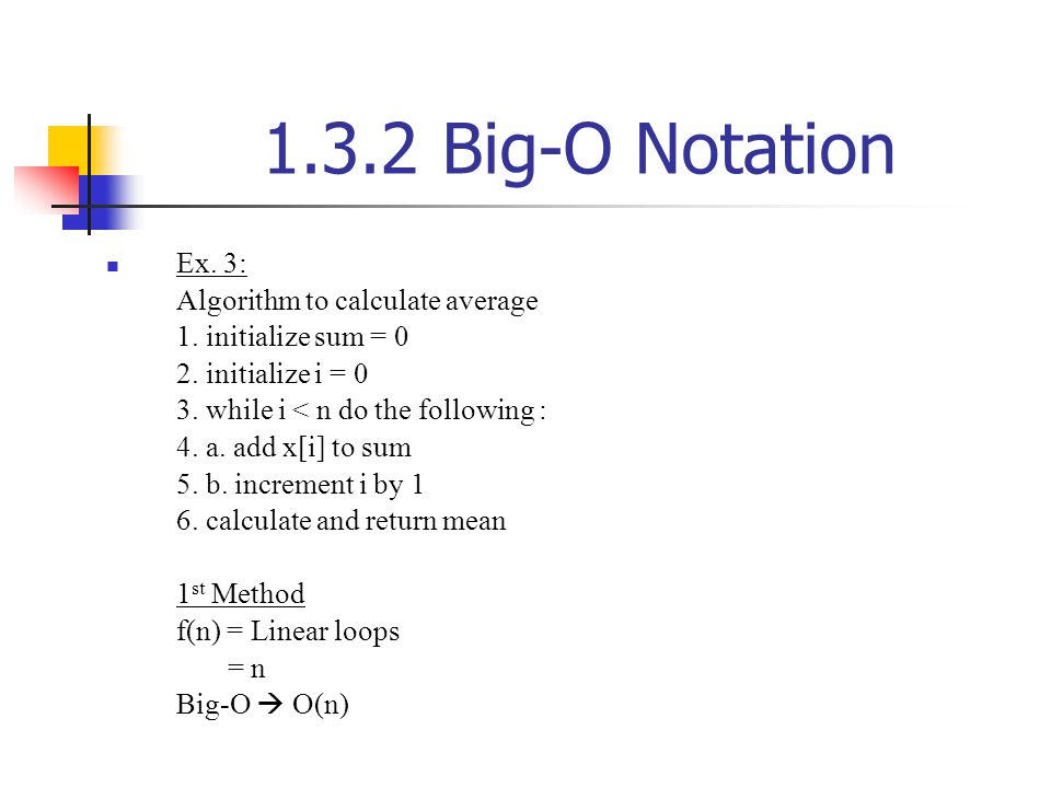 1.3.2 Big-O Notation Ex. 3: Algorithm to calculate average 1. initialize sum = 0 2. initialize i = 0 3. while i < n do the following : 4. a. add x[i]