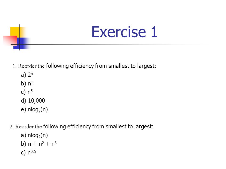 Exercise 1 1. Reorder the following efficiency from smallest to largest: a) 2 n b) n! c) n 5 d) 10,000 e) nlog 2 (n) 2. Reorder the following efficien