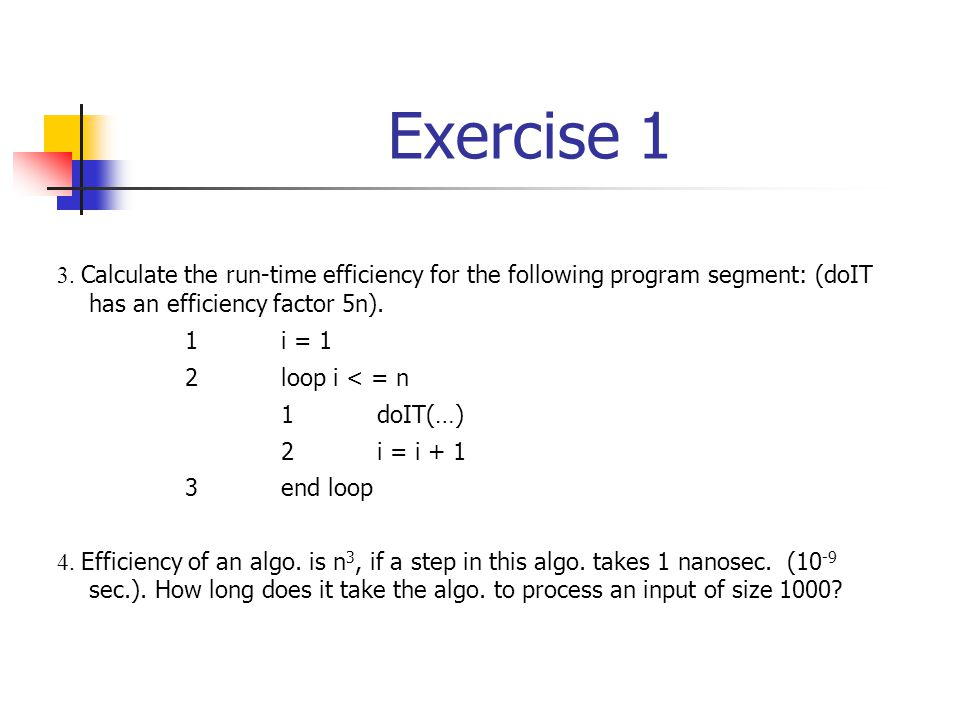Exercise 1 3. Calculate the run-time efficiency for the following program segment: (doIT has an efficiency factor 5n). 1i = 1 2loop i < = n 1doIT(…) 2