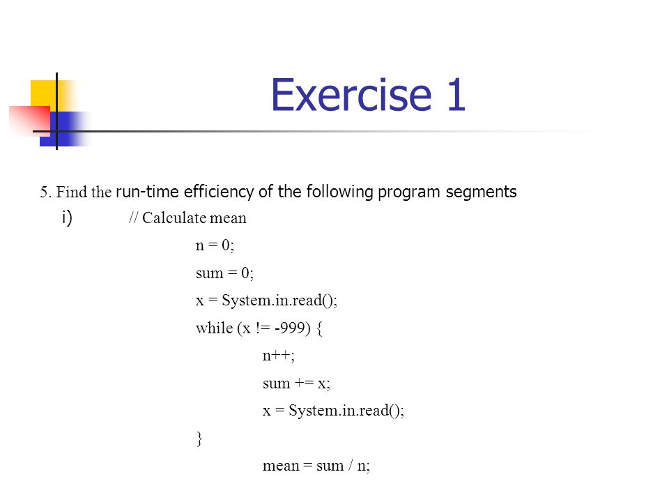 Exercise 1 5. Find the run-time efficiency of the following program segments i) // Calculate mean n = 0; sum = 0; x = System.in.read(); while (x != -9