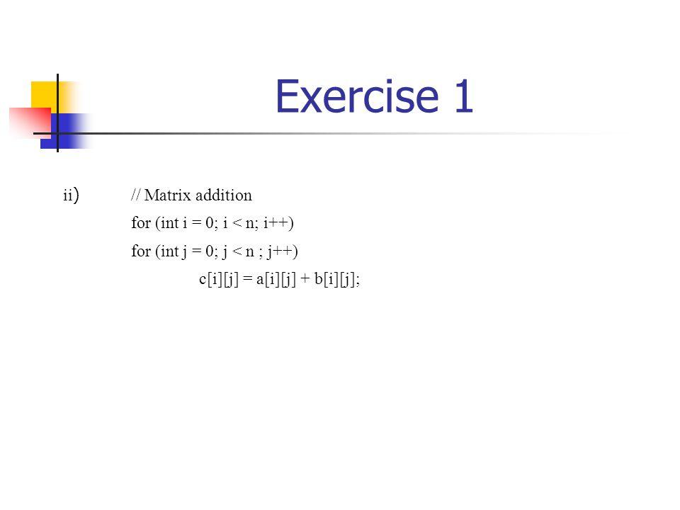 Exercise 1 ii ) // Matrix addition for (int i = 0; i < n; i++) for (int j = 0; j < n ; j++) c[i][j] = a[i][j] + b[i][j];