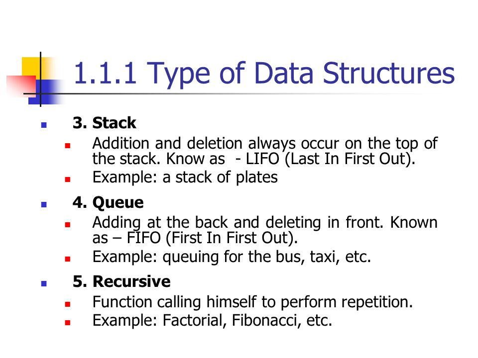1.1.1 Type of Data Structures 3. Stack Addition and deletion always occur on the top of the stack. Know as - LIFO (Last In First Out). Example: a stac