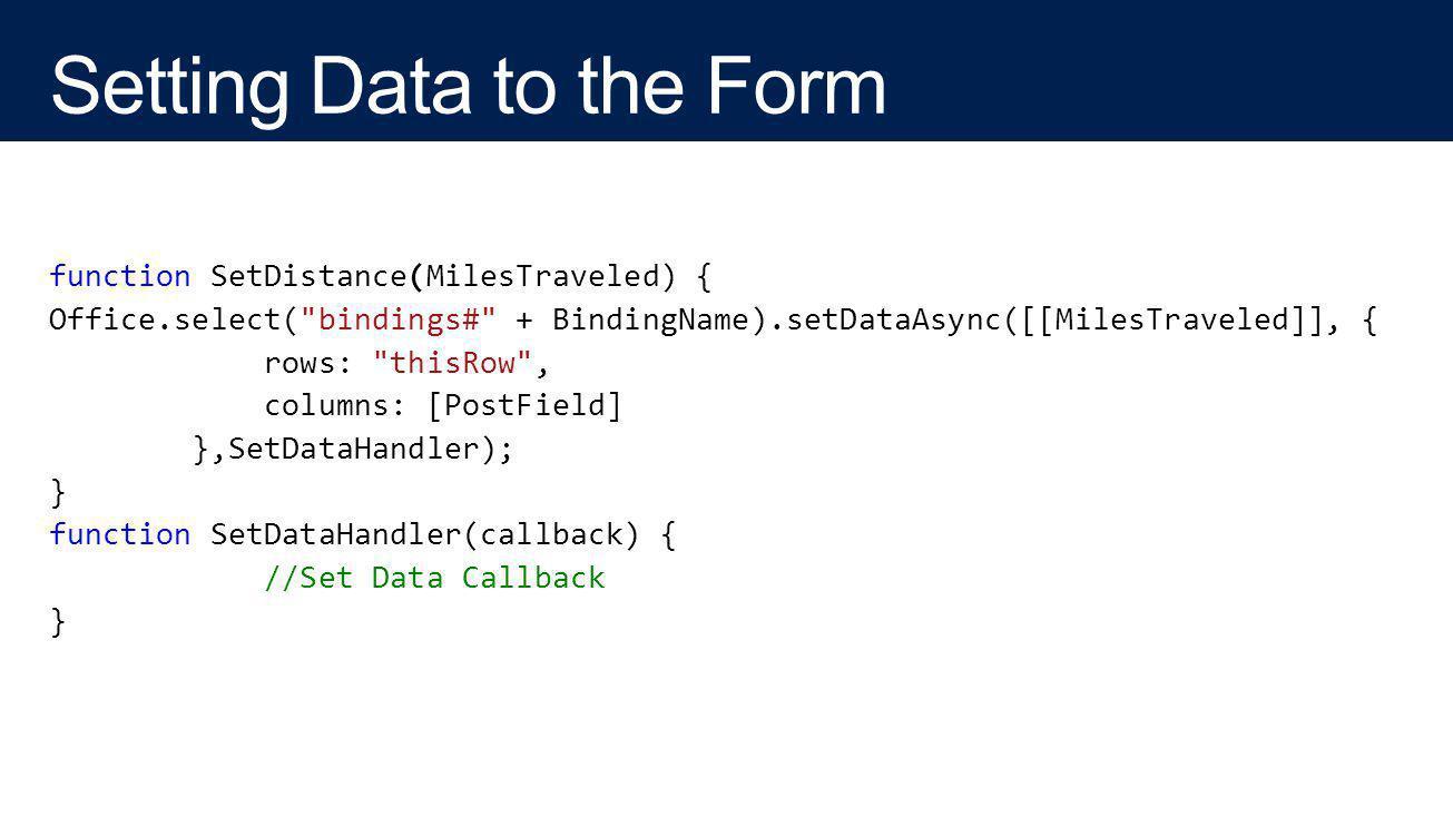 function SetDistance(MilesTraveled) { Office.select( bindings# + BindingName).setDataAsync([[MilesTraveled]], { rows: thisRow , columns: [PostField] },SetDataHandler); } function SetDataHandler(callback) { //Set Data Callback }