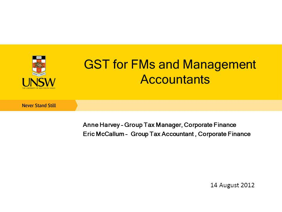 GST for FMs and Management Accountants Anne Harvey – Group Tax Manager, Corporate Finance Eric McCallum – Group Tax Accountant, Corporate Finance 14 August 2012