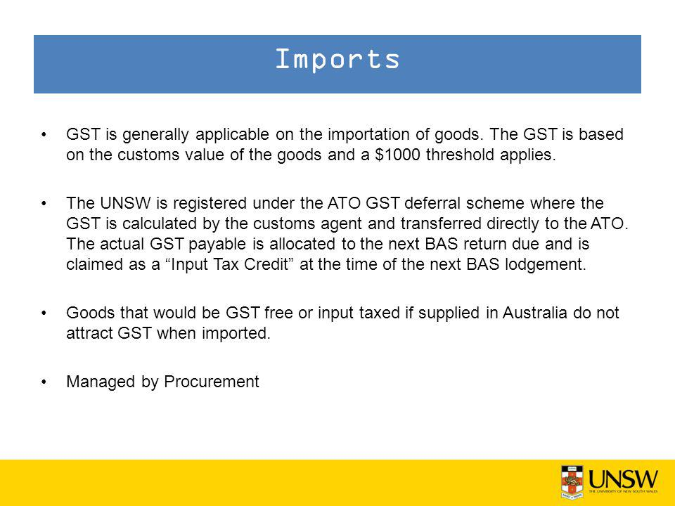 GST is generally applicable on the importation of goods. The GST is based on the customs value of the goods and a $1000 threshold applies. The UNSW is