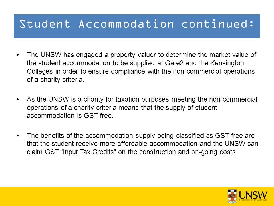 The UNSW has engaged a property valuer to determine the market value of the student accommodation to be supplied at Gate2 and the Kensington Colleges in order to ensure compliance with the non-commercial operations of a charity criteria.