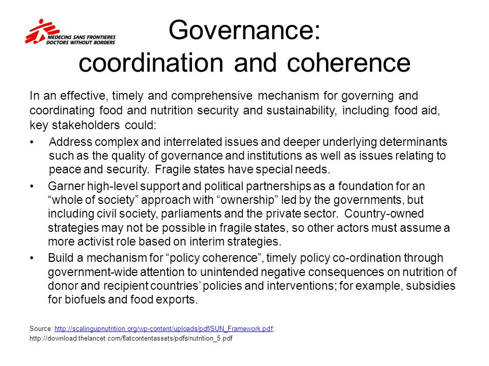 Governance: coordination and coherence In an effective, timely and comprehensive mechanism for governing and coordinating food and nutrition security and sustainability, including food aid, key stakeholders could: Address complex and interrelated issues and deeper underlying determinants such as the quality of governance and institutions as well as issues relating to peace and security.