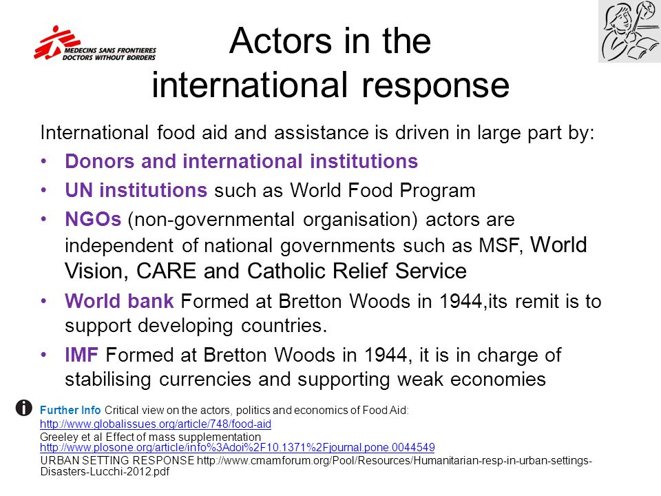 Actors in the international response International food aid and assistance is driven in large part by: Donors and international institutions UN instit