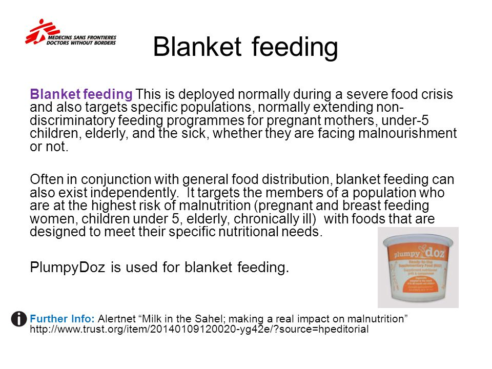 Blanket feeding Blanket feeding This is deployed normally during a severe food crisis and also targets specific populations, normally extending non- discriminatory feeding programmes for pregnant mothers, under-5 children, elderly, and the sick, whether they are facing malnourishment or not.