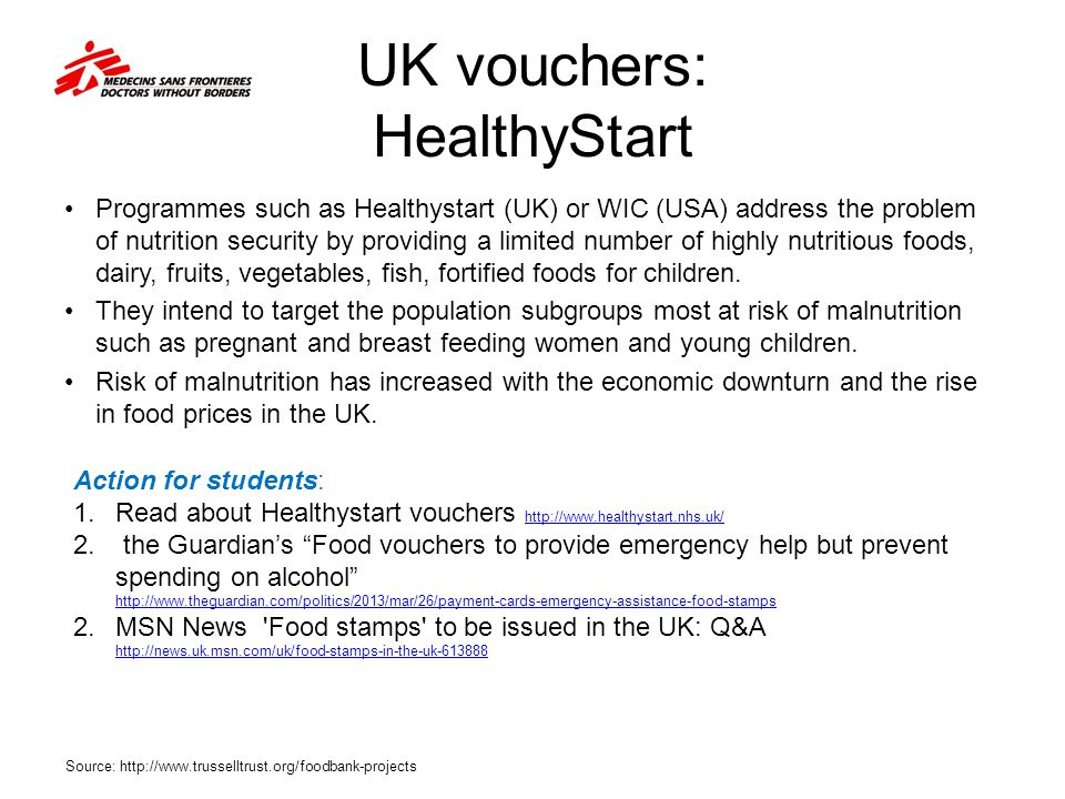 UK vouchers: HealthyStart Programmes such as Healthystart (UK) or WIC (USA) address the problem of nutrition security by providing a limited number of highly nutritious foods, dairy, fruits, vegetables, fish, fortified foods for children.