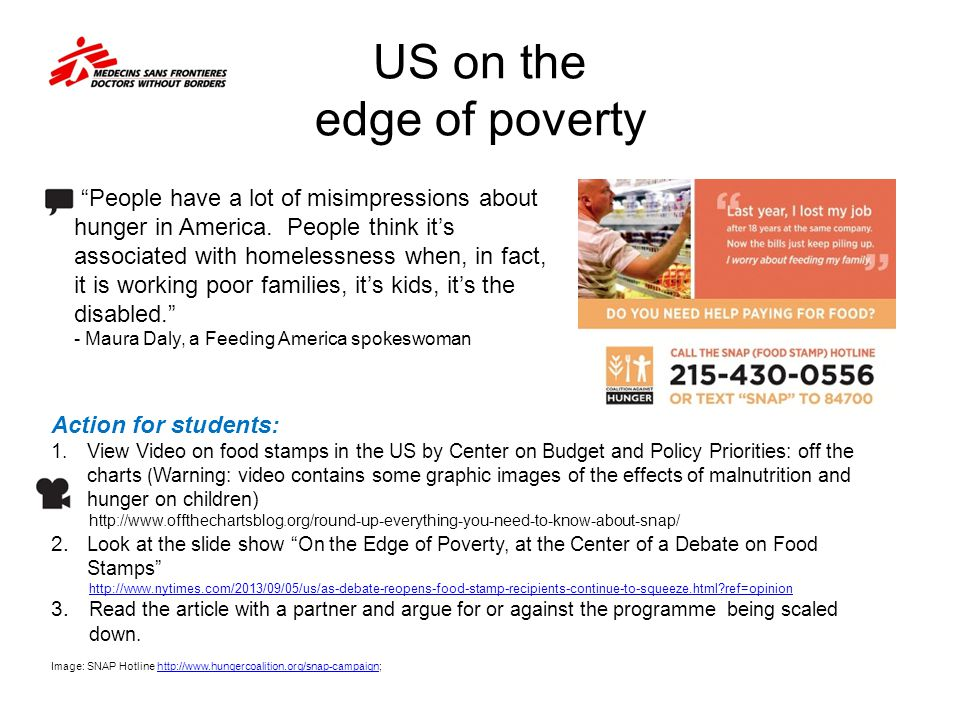 US on the edge of poverty Action for students: 1.View Video on food stamps in the US by Center on Budget and Policy Priorities: off the charts ( Warning: video contains some graphic images of the effects of malnutrition and hunger on children) http://www.offthechartsblog.org/round-up-everything-you-need-to-know-about-snap/ 2.