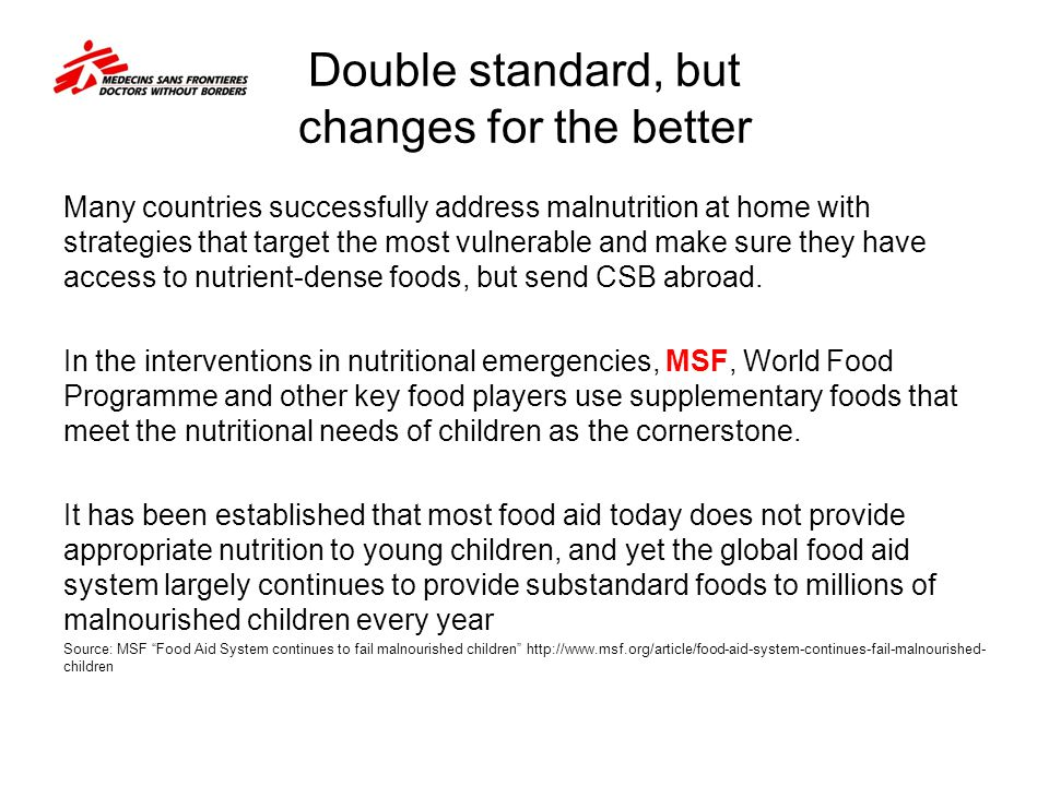 Double standard, but changes for the better Many countries successfully address malnutrition at home with strategies that target the most vulnerable and make sure they have access to nutrient-dense foods, but send CSB abroad.