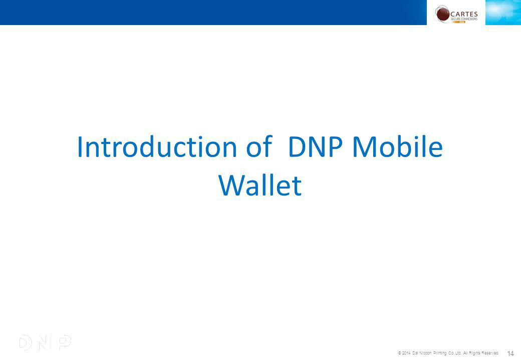 © 2014 Dai Nippon Printing Co.,Ltd. All Rights Reserved. 14 Introduction of DNP Mobile Wallet