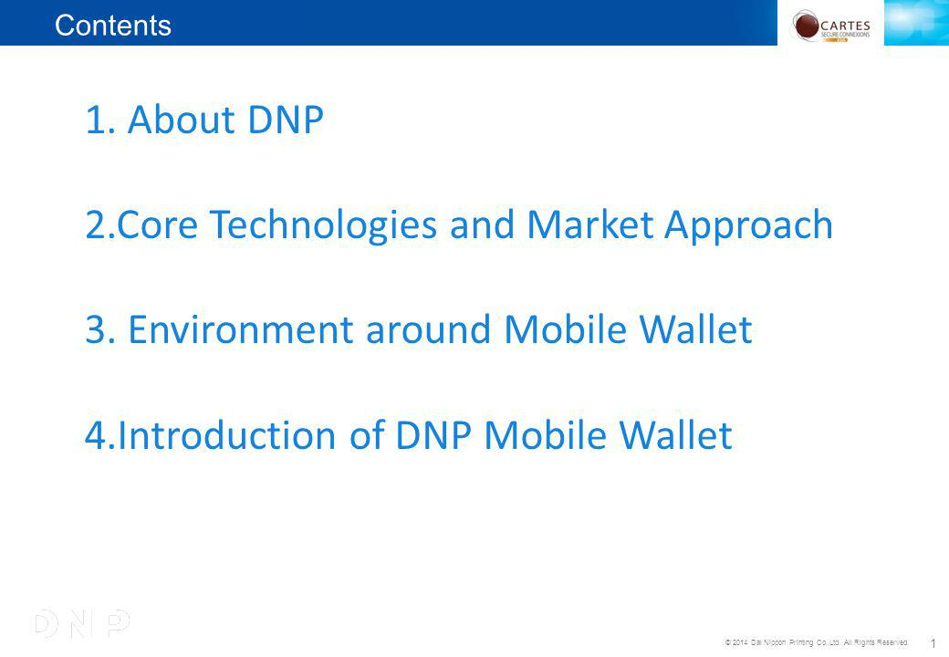 © 2014 Dai Nippon Printing Co.,Ltd. All Rights Reserved. 1 1. About DNP 2.Core Technologies and Market Approach 3. Environment around Mobile Wallet 4.