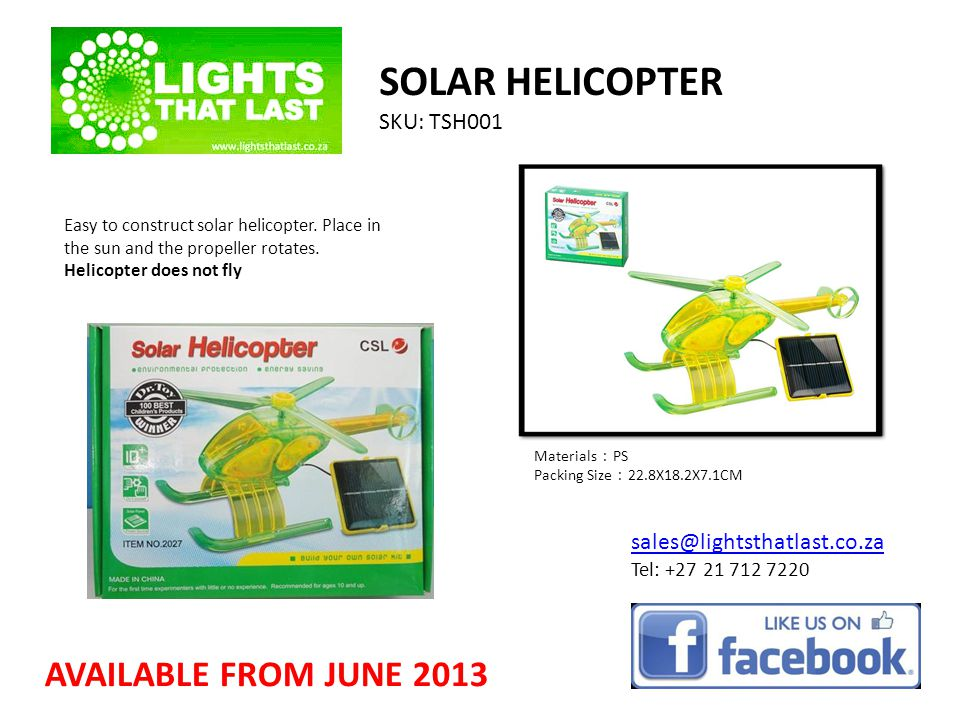 SOLAR HELICOPTER SKU: TSH001 sales@lightsthatlast.co.za Tel: +27 21 712 7220 AVAILABLE FROM JUNE 2013 Easy to construct solar helicopter.