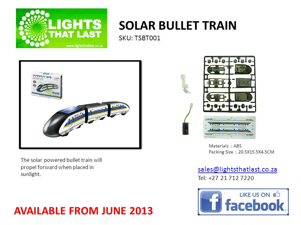 SOLAR BULLET TRAIN SKU: TSBT001 sales@lightsthatlast.co.za Tel: +27 21 712 7220 AVAILABLE FROM JUNE 2013 The solar powered bullet train will propel forward when placed in sunlight.