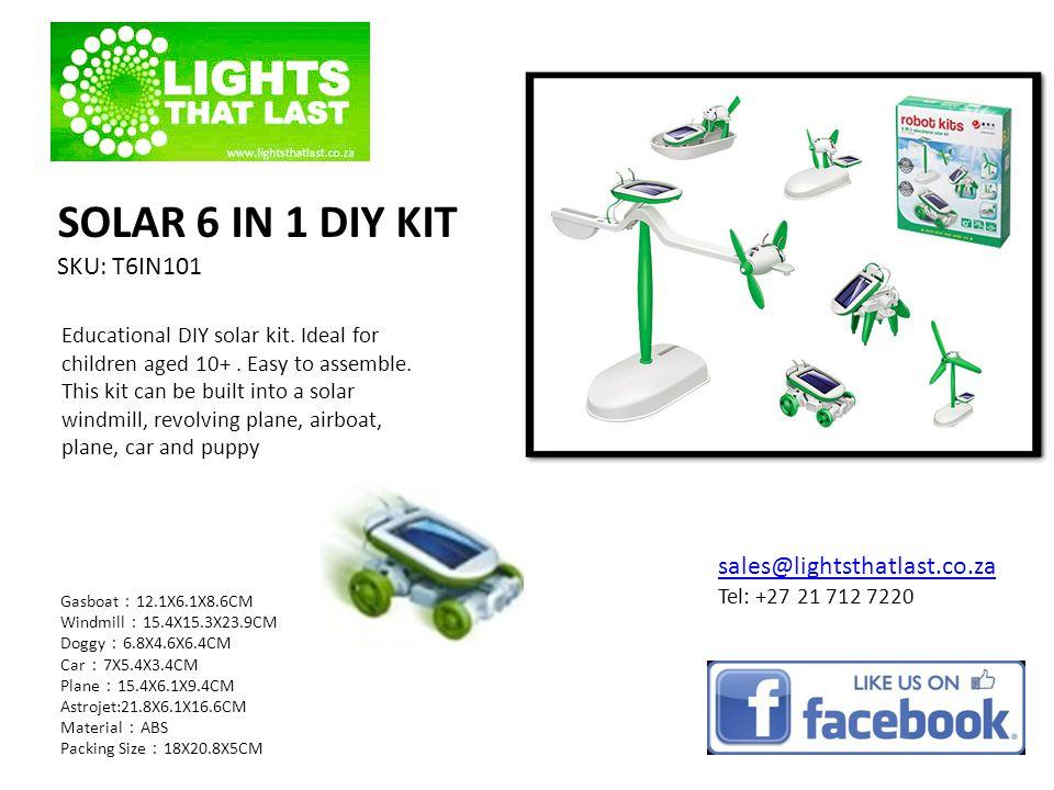 SOLAR 6 IN 1 DIY KIT SKU: T6IN101 Gasboat 12.1X6.1X8.6CM Windmill 15.4X15.3X23.9CM Doggy 6.8X4.6X6.4CM Car 7X5.4X3.4CM Plane 15.4X6.1X9.4CM Astrojet:21.8X6.1X16.6CM Material ABS Packing Size 18X20.8X5CM sales@lightsthatlast.co.za Tel: +27 21 712 7220 Educational DIY solar kit.